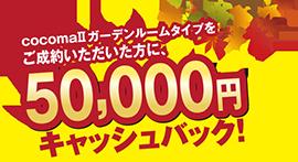 cocomaⅡガーデンルームタイプをご成約いただいた方に  50,000円キャッシュバック!